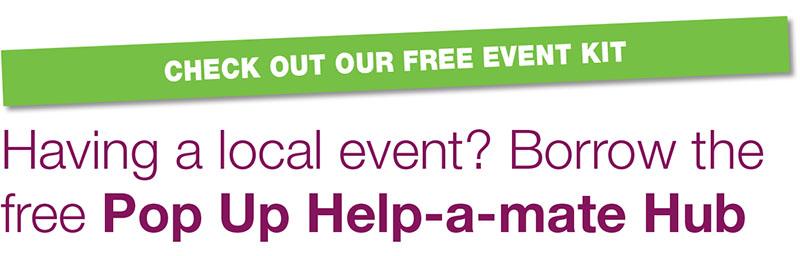 CHECK OUT OUR FREE EVENT KIT. Having a local event? Borrow the free Pop Up Help-a-mate Hub