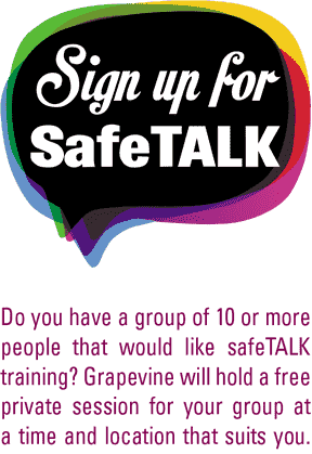 Do you have a group of 10 or more people that would like safeTALK training? Grapevine will hold a free private session for your group at a time and location that suits you. ENQUIRE ABOUT PRIVATE SESSION